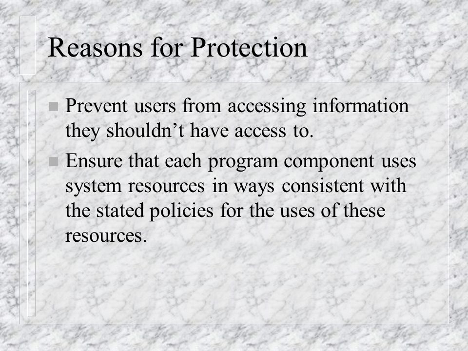 Reasons for Protection n Prevent users from accessing information they shouldn't have access to.