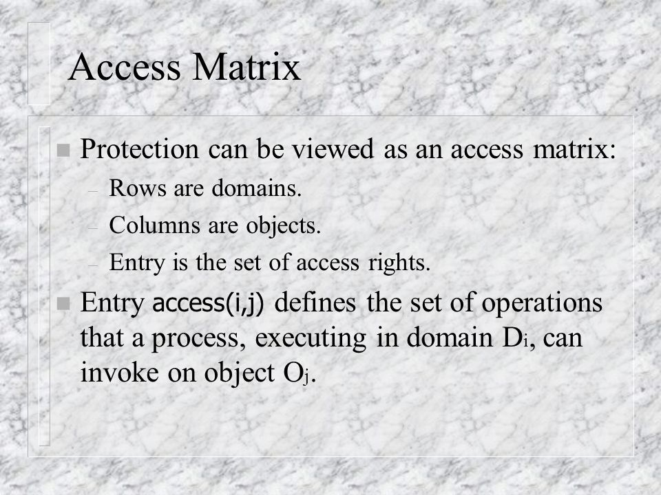 Access Matrix n Protection can be viewed as an access matrix: – Rows are domains.