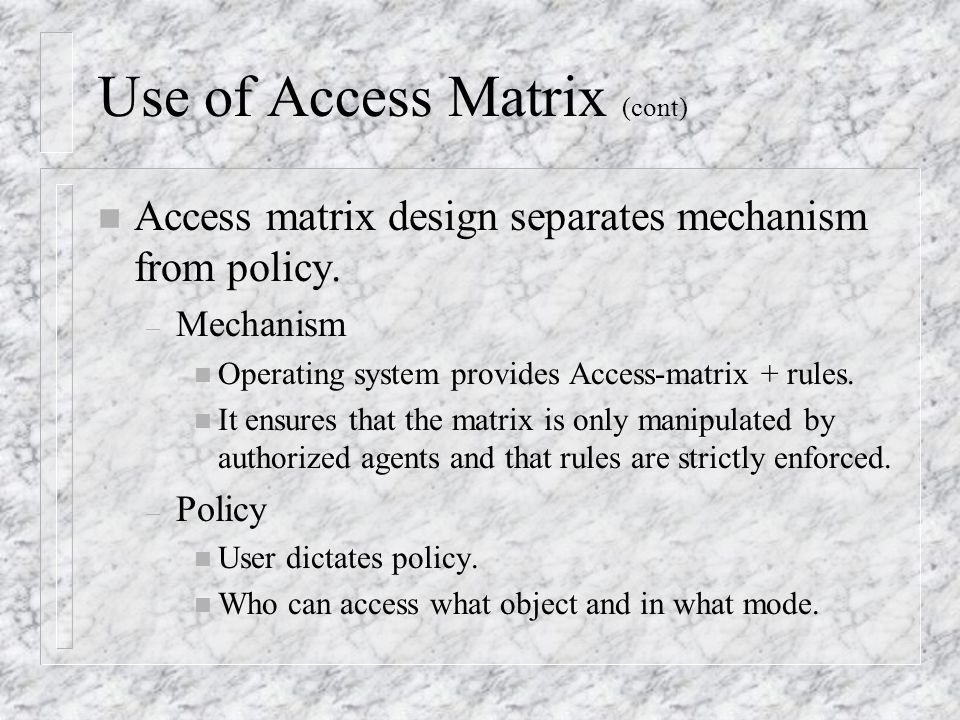 Use of Access Matrix (cont) n Access matrix design separates mechanism from policy.