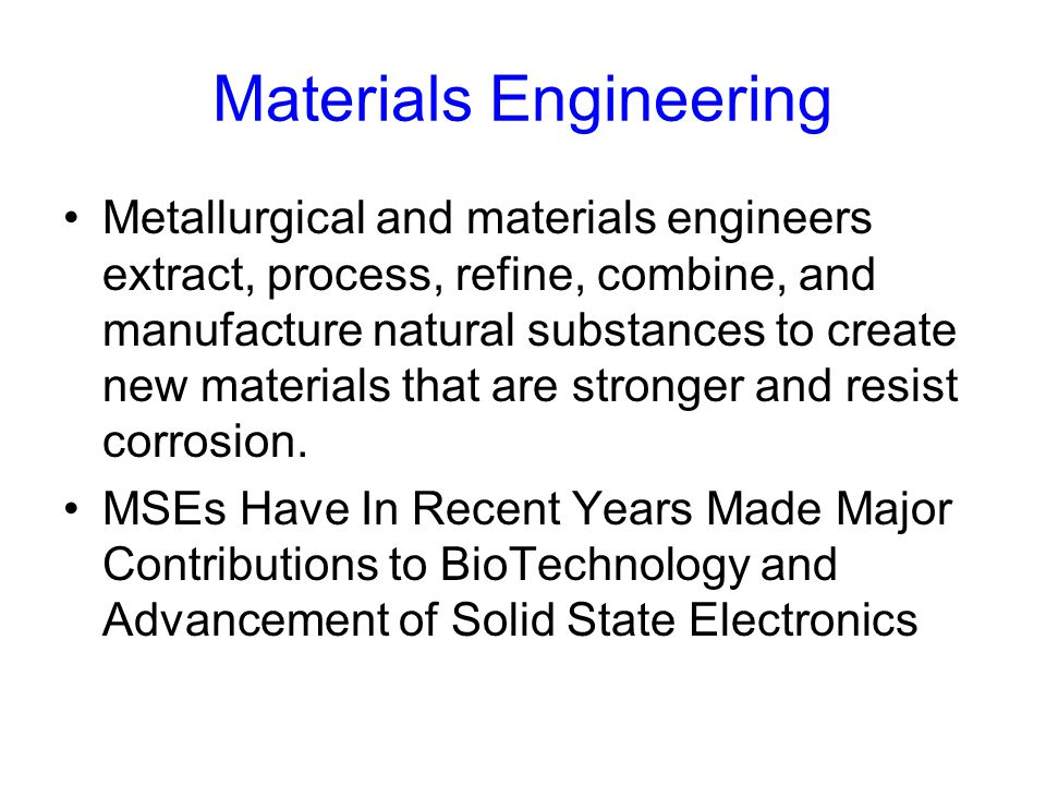 Materials Engineering Metallurgical and materials engineers extract, process, refine, combine, and manufacture natural substances to create new materials that are stronger and resist corrosion.