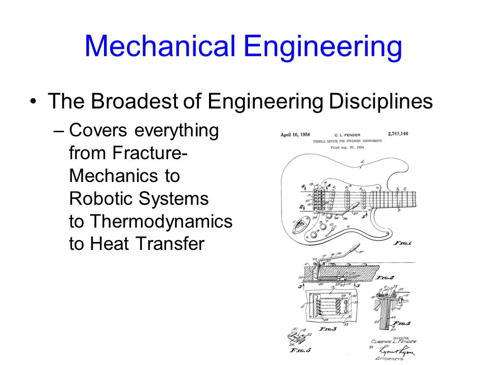 Mechanical Engineering The Broadest of Engineering Disciplines –Covers everything from Fracture- Mechanics to Robotic Systems to Thermodynamics to Heat Transfer