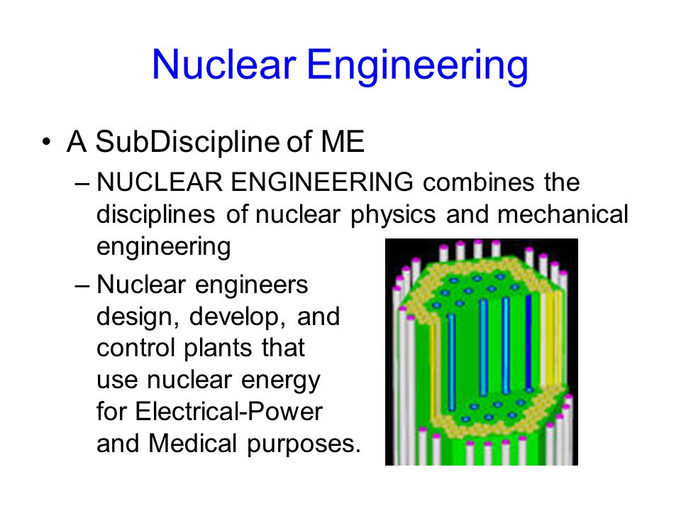 Nuclear Engineering A SubDiscipline of ME –NUCLEAR ENGINEERING combines the disciplines of nuclear physics and mechanical engineering –Nuclear engineers design, develop, and control plants that use nuclear energy for Electrical-Power and Medical purposes.