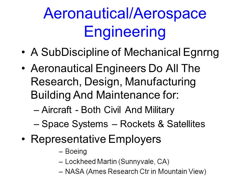 Aeronautical/Aerospace Engineering A SubDiscipline of Mechanical Egnrng Aeronautical Engineers Do All The Research, Design, Manufacturing Building And Maintenance for: –Aircraft - Both Civil And Military –Space Systems – Rockets & Satellites Representative Employers –Boeing –Lockheed Martin (Sunnyvale, CA) –NASA (Ames Research Ctr in Mountain View)