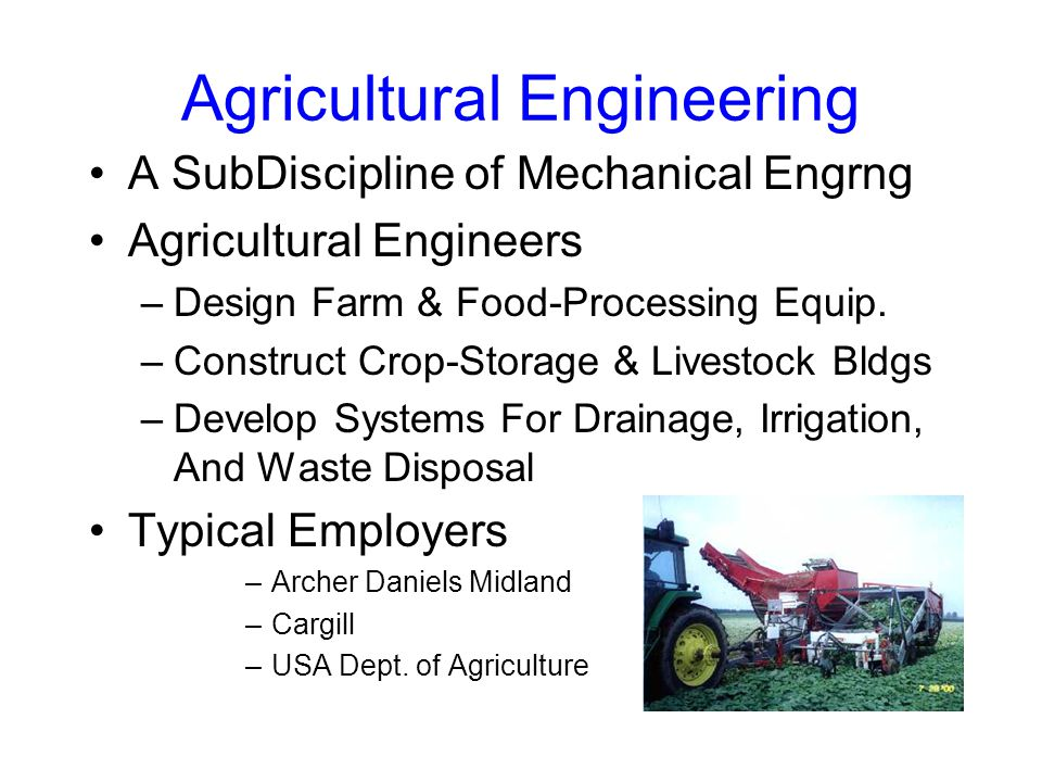 Agricultural Engineering A SubDiscipline of Mechanical Engrng Agricultural Engineers –Design Farm & Food-Processing Equip.