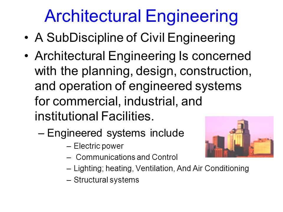 Architectural Engineering A SubDiscipline of Civil Engineering Architectural Engineering Is concerned with the planning, design, construction, and operation of engineered systems for commercial, industrial, and institutional Facilities.