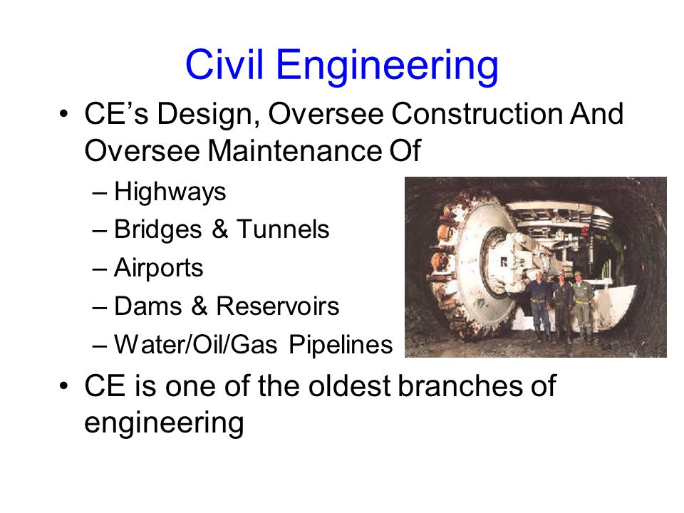 Civil Engineering CE's Design, Oversee Construction And Oversee Maintenance Of –Highways –Bridges & Tunnels –Airports –Dams & Reservoirs –Water/Oil/Gas Pipelines CE is one of the oldest branches of engineering