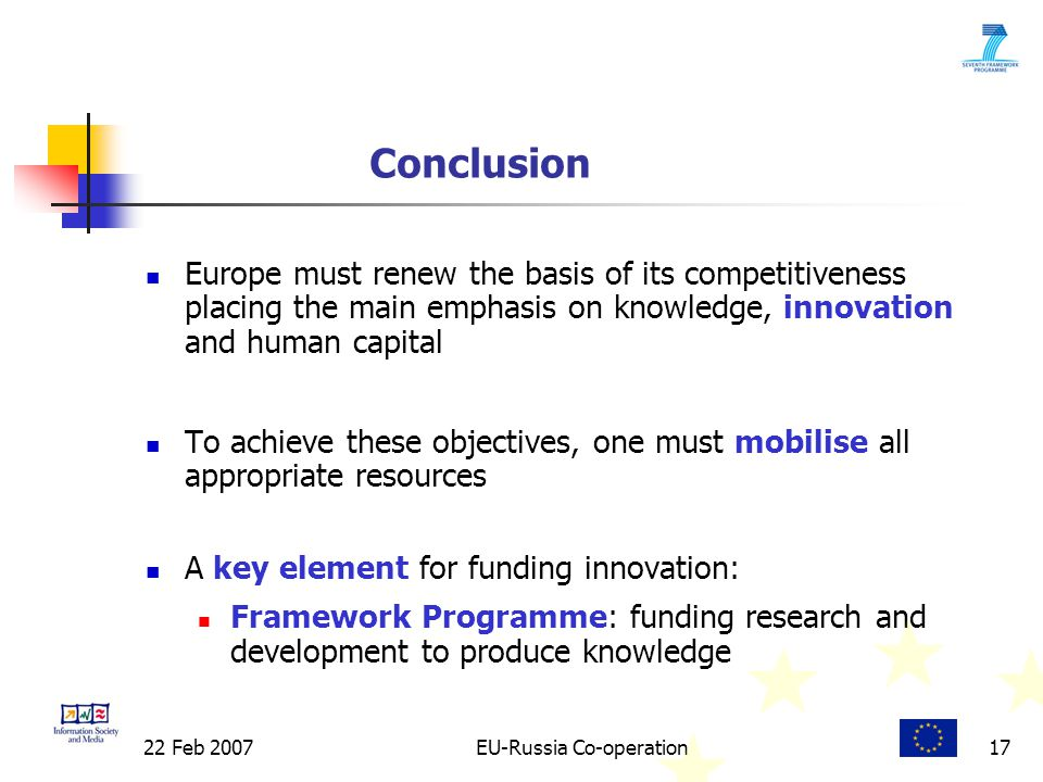 22 Feb 2007EU-Russia Co-operation17 Conclusion Europe must renew the basis of its competitiveness placing the main emphasis on knowledge, innovation and human capital To achieve these objectives, one must mobilise all appropriate resources A key element for funding innovation: Framework Programme: funding research and development to produce knowledge