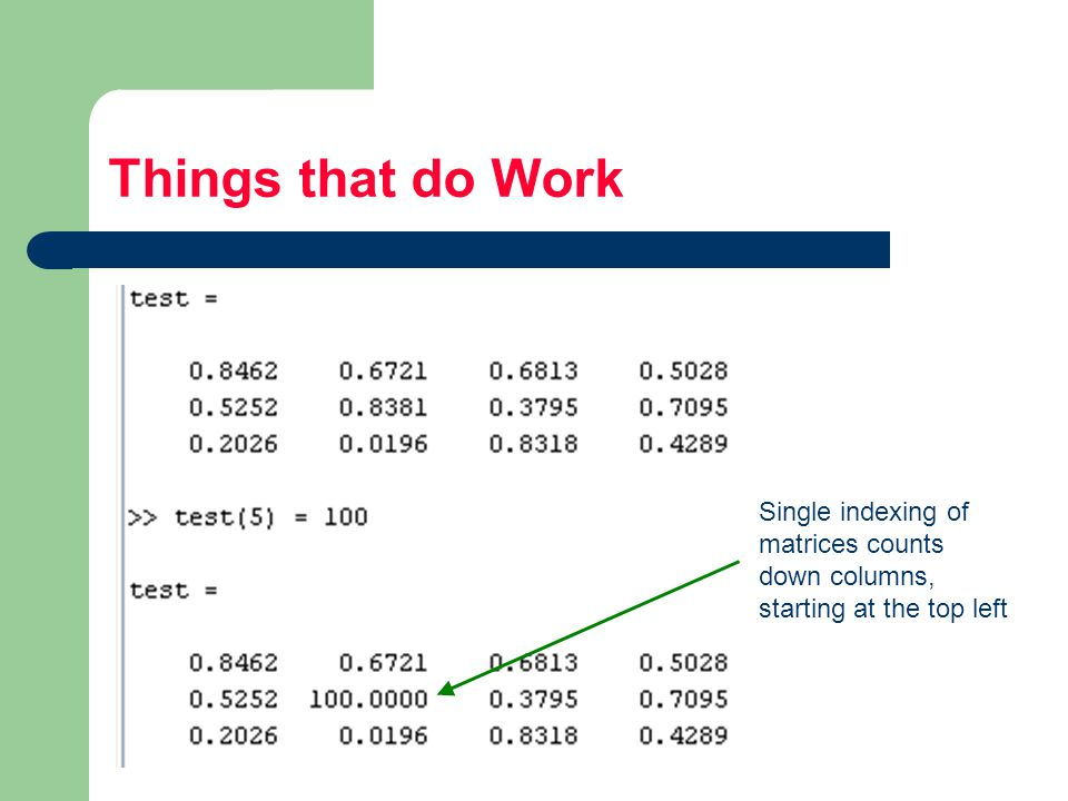 Things that do Work Single indexing of matrices counts down columns, starting at the top left