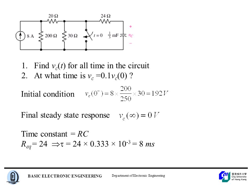 Department of Electronic Engineering BASIC ELECTRONIC ENGINEERING 1.Find v c (t) for all time in the circuit 2.At what time is v c =0.1v c (0) .