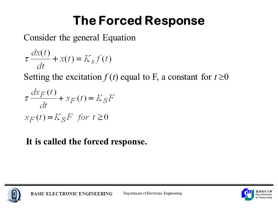 Department of Electronic Engineering BASIC ELECTRONIC ENGINEERING The Forced Response Consider the general Equation Setting the excitation f (t) equal to F, a constant for t  0 It is called the forced response.