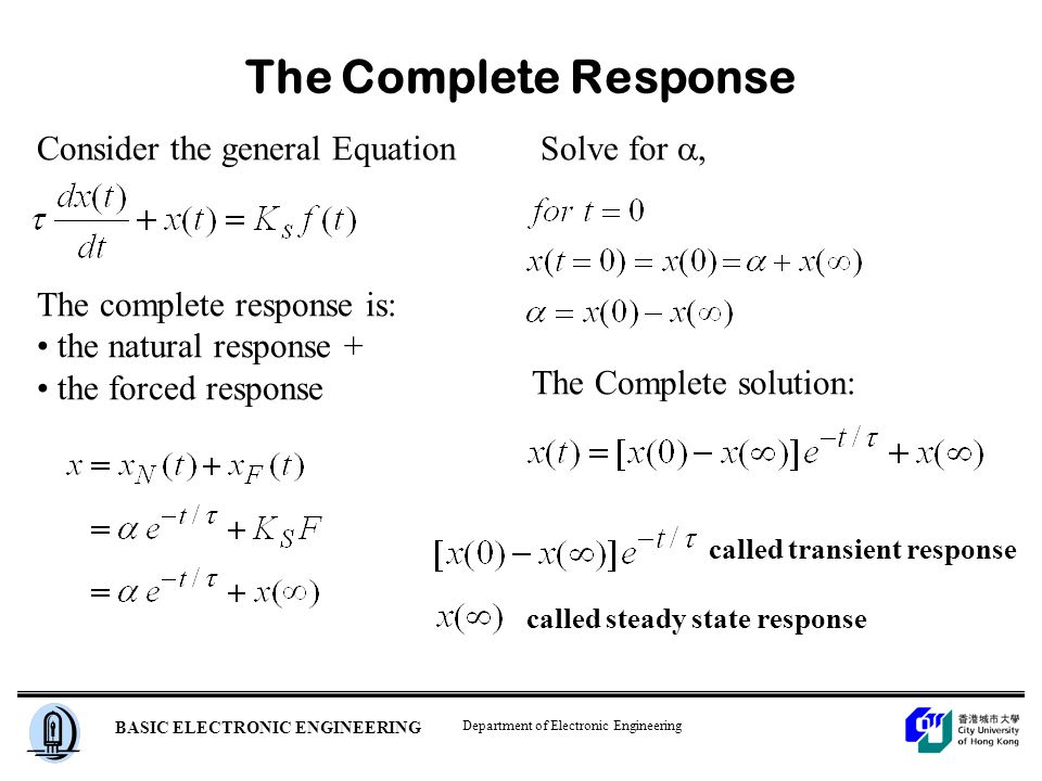 Department of Electronic Engineering BASIC ELECTRONIC ENGINEERING The Complete Response Consider the general Equation The complete response is: the natural response + the forced response Solve for , The Complete solution: called transient response called steady state response