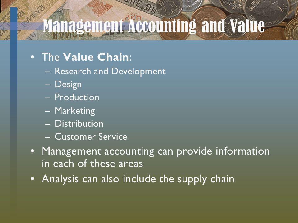 Management Accounting and Value The Value Chain: –Research and Development –Design –Production –Marketing –Distribution –Customer Service Management accounting can provide information in each of these areas Analysis can also include the supply chain
