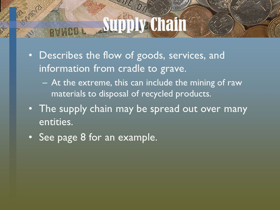 Supply Chain Describes the flow of goods, services, and information from cradle to grave.