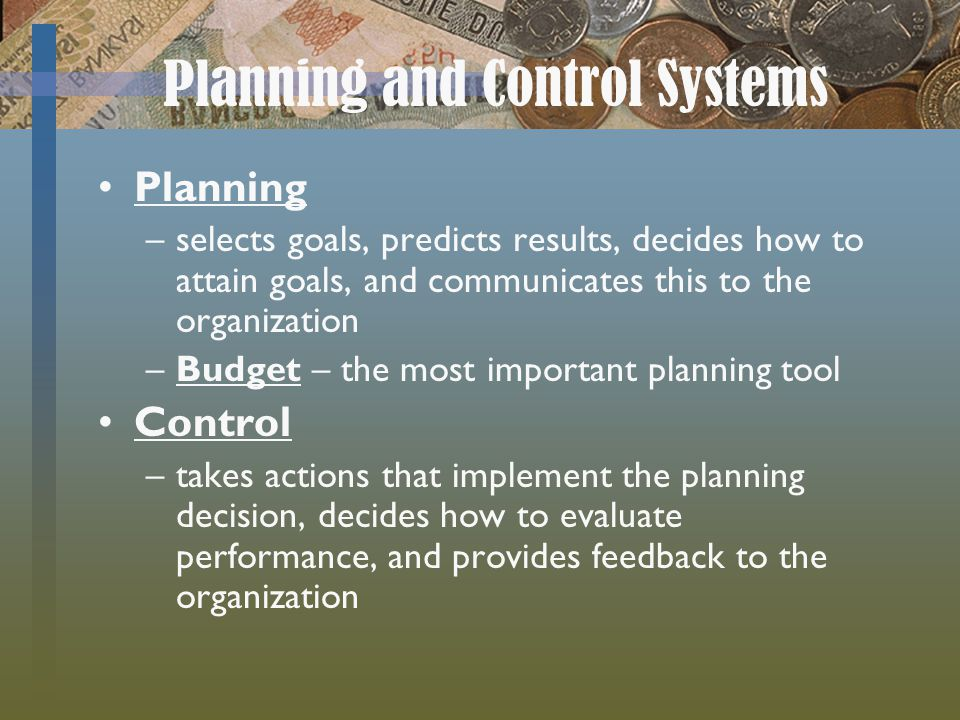 Planning and Control Systems Planning –selects goals, predicts results, decides how to attain goals, and communicates this to the organization –Budget – the most important planning tool Control –takes actions that implement the planning decision, decides how to evaluate performance, and provides feedback to the organization