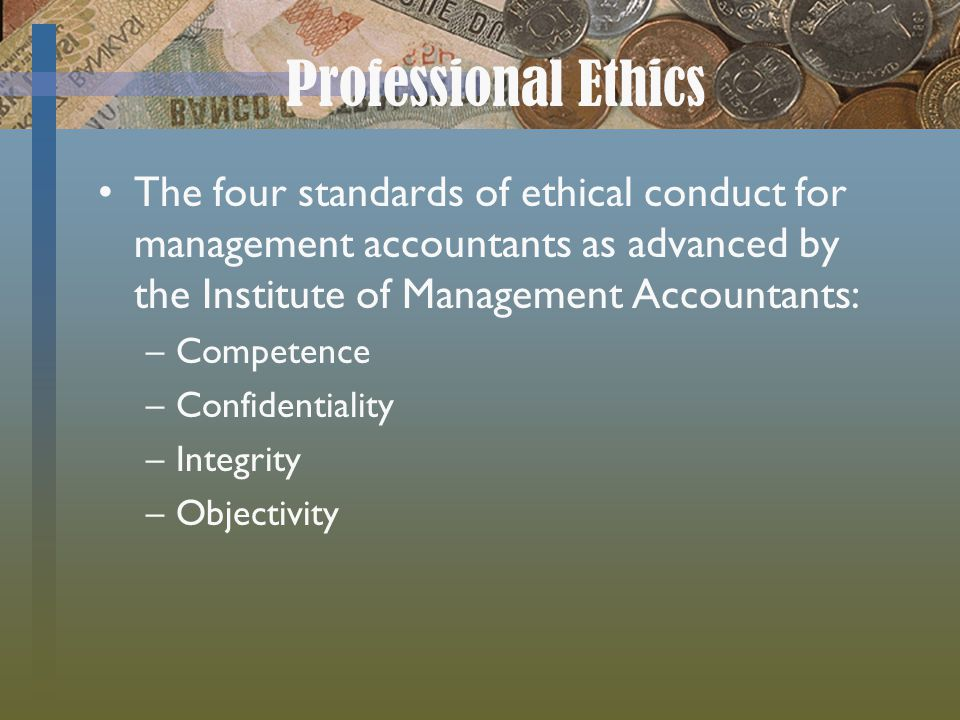 Professional Ethics The four standards of ethical conduct for management accountants as advanced by the Institute of Management Accountants: –Competence –Confidentiality –Integrity –Objectivity