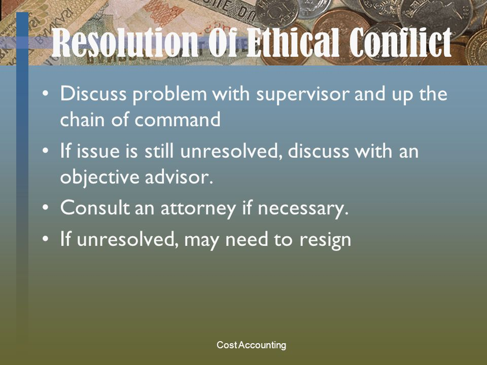 Cost Accounting Resolution Of Ethical Conflict Discuss problem with supervisor and up the chain of command If issue is still unresolved, discuss with an objective advisor.