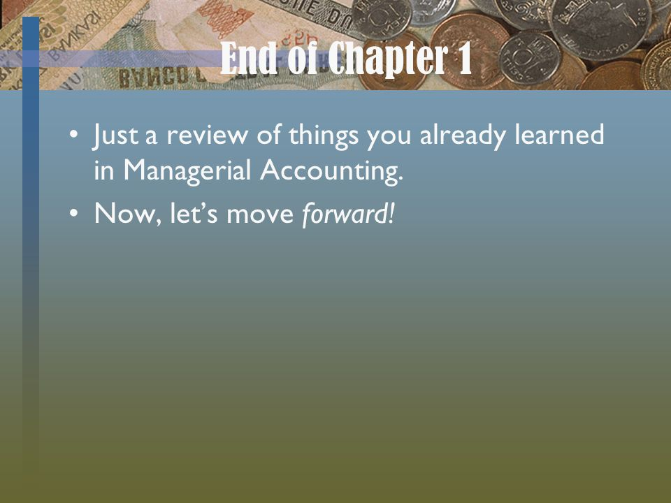 End of Chapter 1 Just a review of things you already learned in Managerial Accounting.