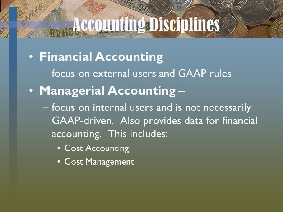 Accounting Disciplines Financial Accounting –focus on external users and GAAP rules Managerial Accounting – –focus on internal users and is not necessarily GAAP-driven.
