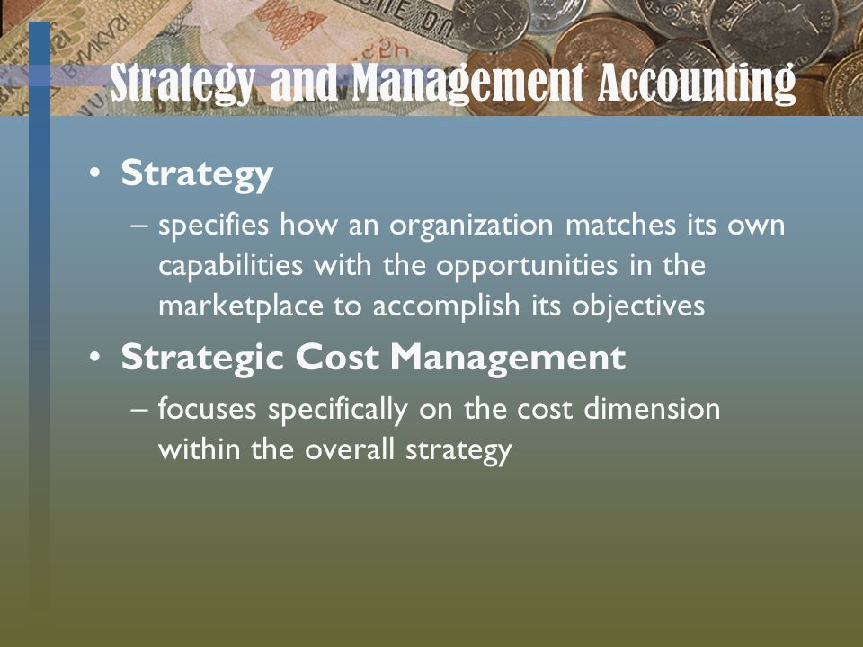 Strategy and Management Accounting Strategy –specifies how an organization matches its own capabilities with the opportunities in the marketplace to accomplish its objectives Strategic Cost Management –focuses specifically on the cost dimension within the overall strategy