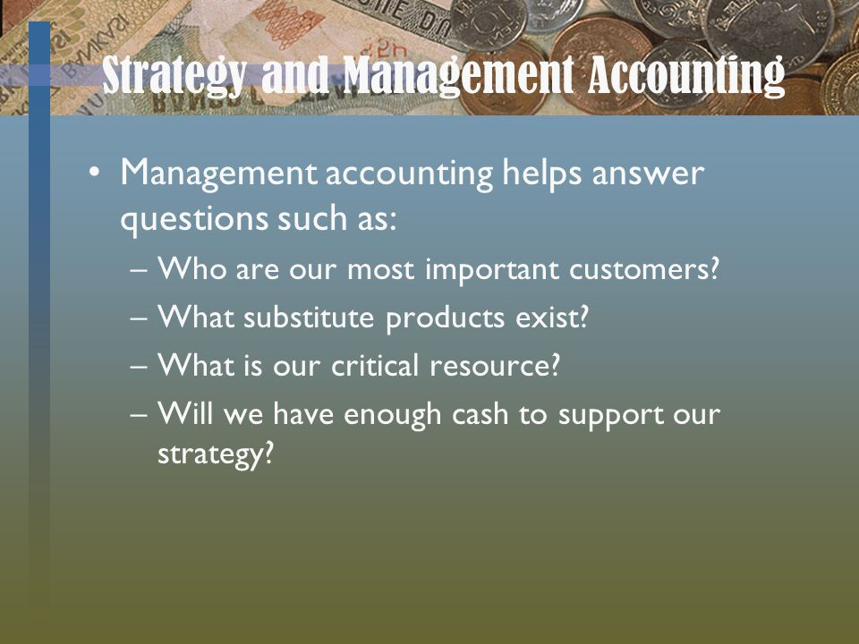Strategy and Management Accounting Management accounting helps answer questions such as: –Who are our most important customers.