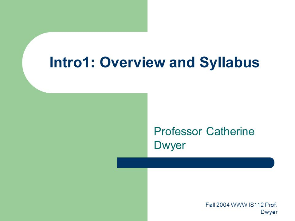 Fall 2004 WWW IS112 Prof. Dwyer Intro1: Overview and Syllabus Professor Catherine Dwyer
