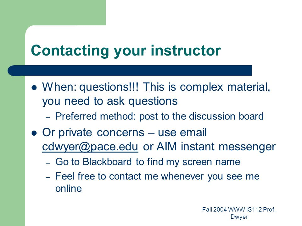 Fall 2004 WWW IS112 Prof. Dwyer Contacting your instructor When: questions!!.