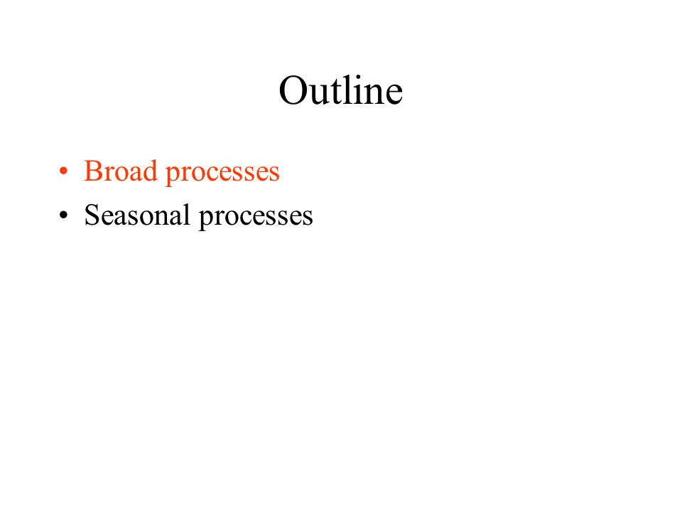Outline Broad processes Seasonal processes