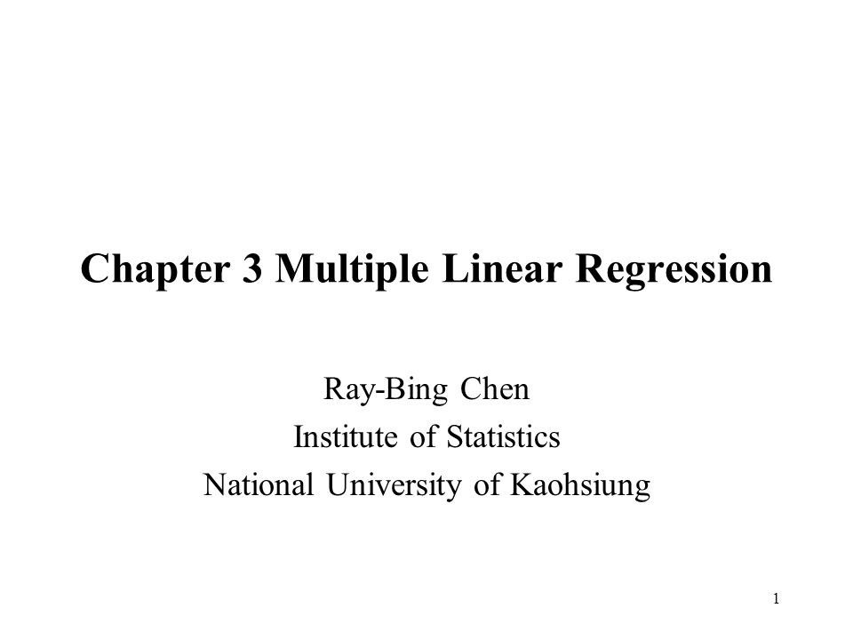 1 Chapter 3 Multiple Linear Regression Ray-Bing Chen Institute of Statistics National University of Kaohsiung