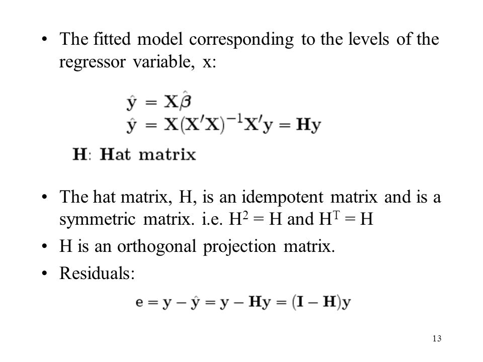 13 The fitted model corresponding to the levels of the regressor variable, x: The hat matrix, H, is an idempotent matrix and is a symmetric matrix.