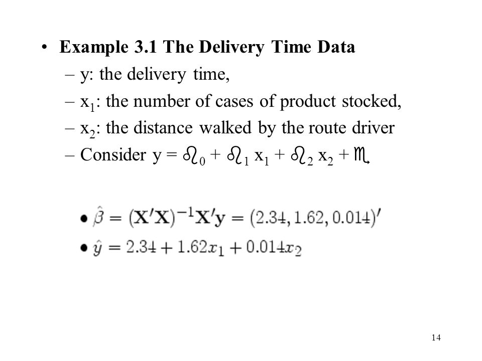 14 Example 3.1 The Delivery Time Data –y: the delivery time, –x 1 : the number of cases of product stocked, –x 2 : the distance walked by the route driver –Consider y =  0 +  1 x 1 +  2 x 2 + 