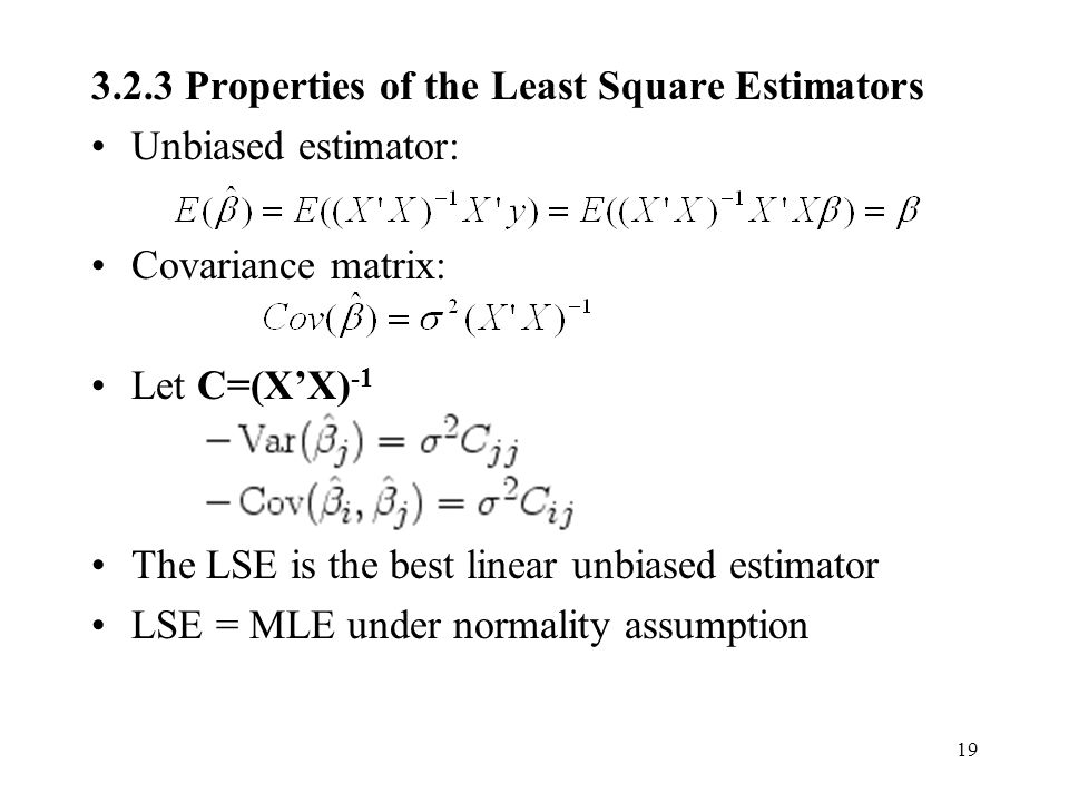 Properties of the Least Square Estimators Unbiased estimator: Covariance matrix: Let C=(X'X) -1 The LSE is the best linear unbiased estimator LSE = MLE under normality assumption