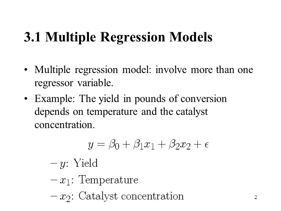 2 3.1 Multiple Regression Models Multiple regression model: involve more than one regressor variable.