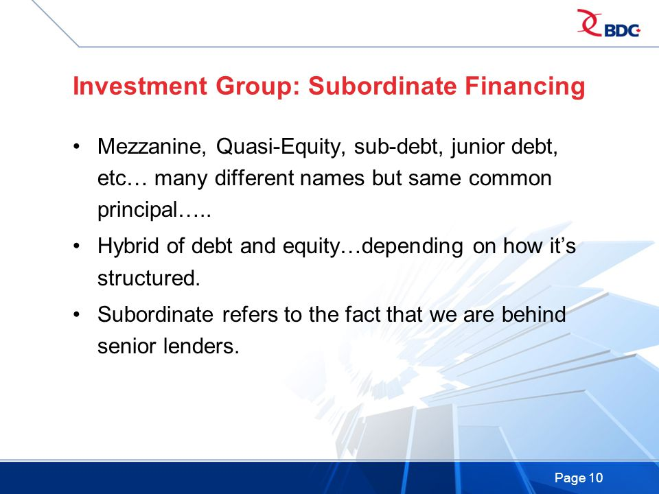 Page 10 Investment Group: Subordinate Financing Mezzanine, Quasi-Equity, sub-debt, junior debt, etc… many different names but same common principal…..