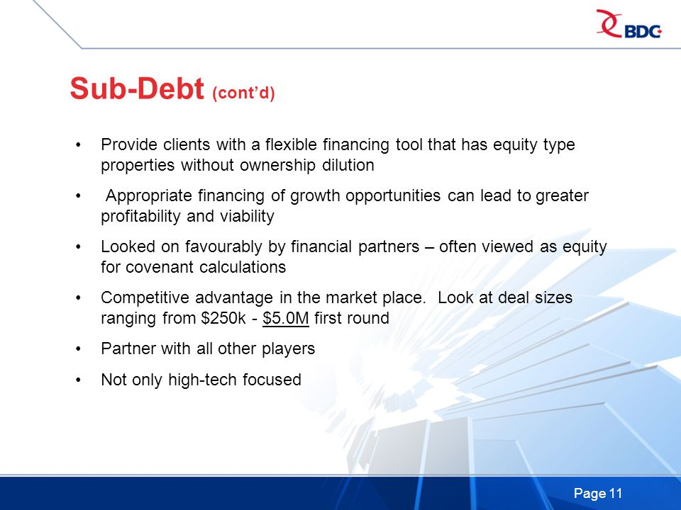 Page 11 Sub-Debt (cont'd) Provide clients with a flexible financing tool that has equity type properties without ownership dilution Appropriate financing of growth opportunities can lead to greater profitability and viability Looked on favourably by financial partners – often viewed as equity for covenant calculations Competitive advantage in the market place.