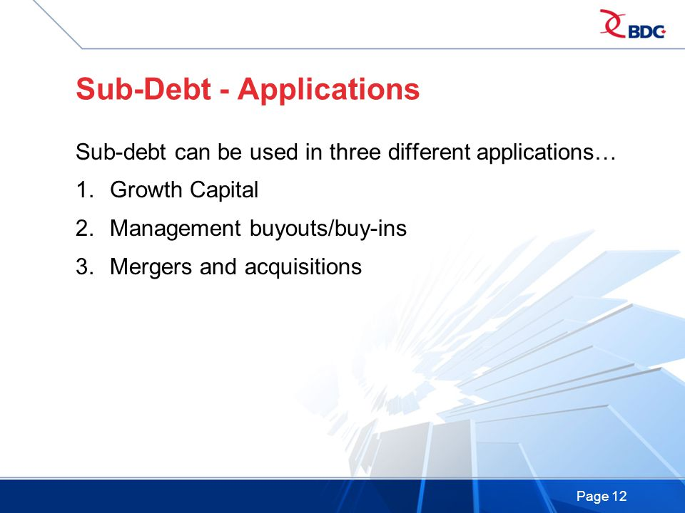 Page 12 Sub-Debt - Applications Sub-debt can be used in three different applications… 1.Growth Capital 2.Management buyouts/buy-ins 3.Mergers and acquisitions