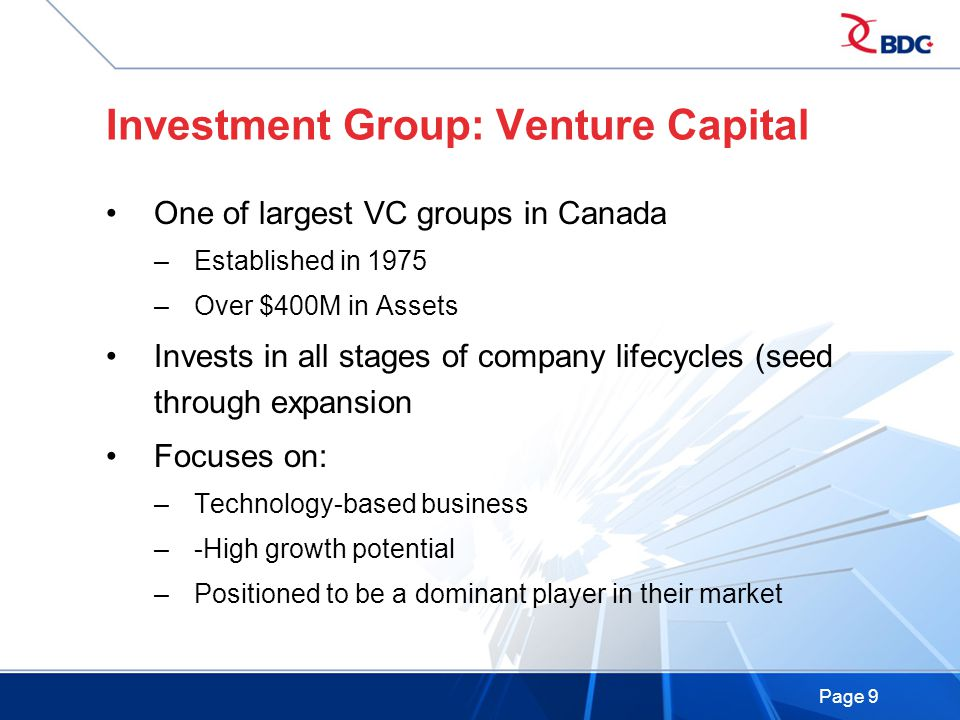 Page 9 Investment Group: Venture Capital One of largest VC groups in Canada –Established in 1975 –Over $400M in Assets Invests in all stages of company lifecycles (seed through expansion Focuses on: –Technology-based business –-High growth potential –Positioned to be a dominant player in their market