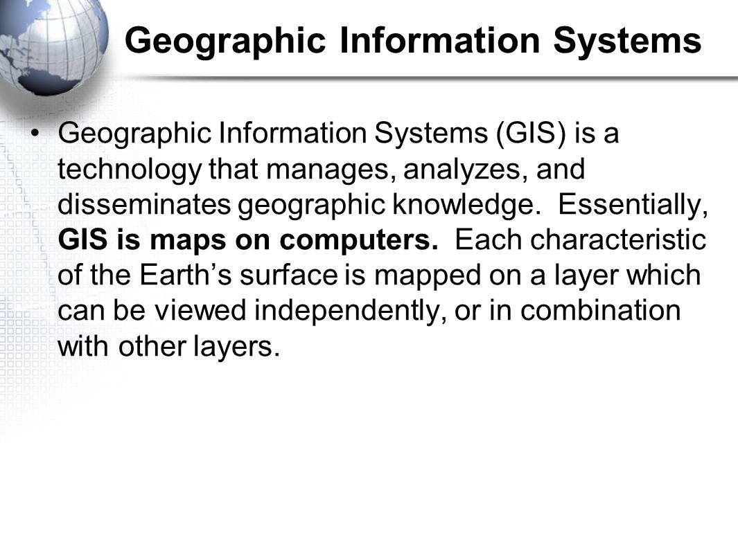 Geographic Information Systems Geographic Information Systems (GIS) is a technology that manages, analyzes, and disseminates geographic knowledge.