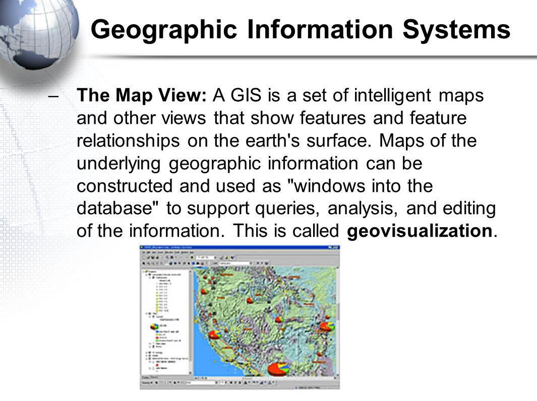 –The Map View: A GIS is a set of intelligent maps and other views that show features and feature relationships on the earth s surface.