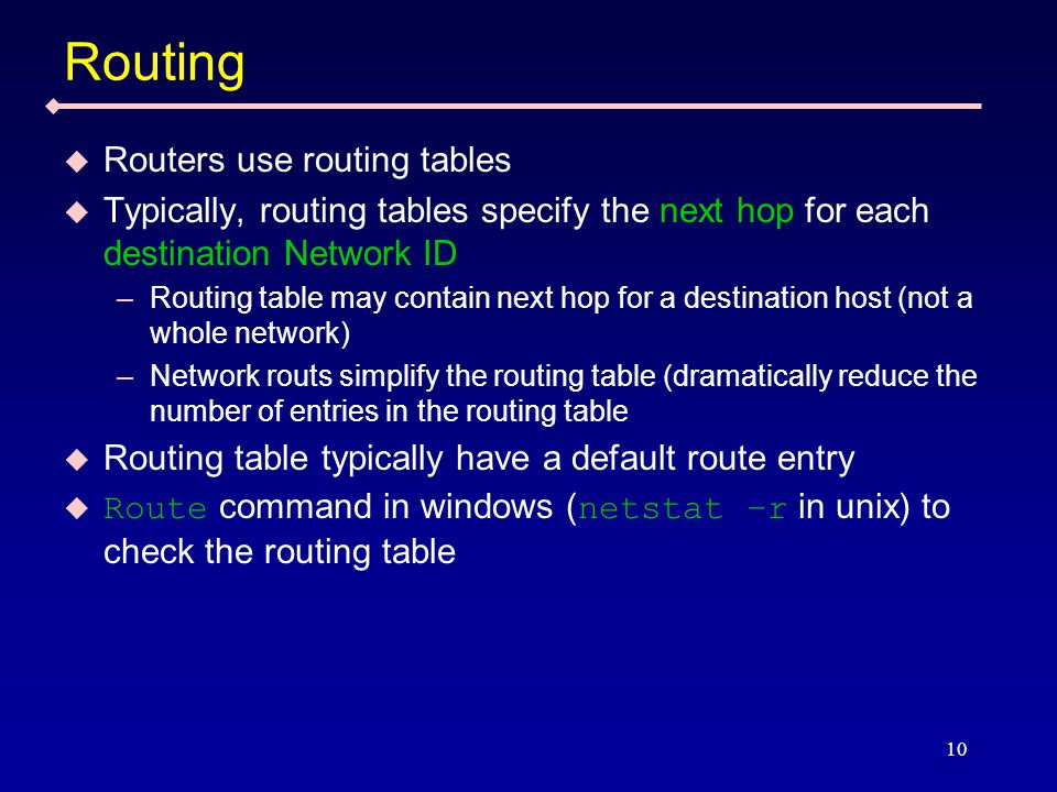 10 Routing  Routers use routing tables  Typically, routing tables specify the next hop for each destination Network ID –Routing table may contain next hop for a destination host (not a whole network) –Network routs simplify the routing table (dramatically reduce the number of entries in the routing table  Routing table typically have a default route entry  Route command in windows ( netstat –r in unix) to check the routing table