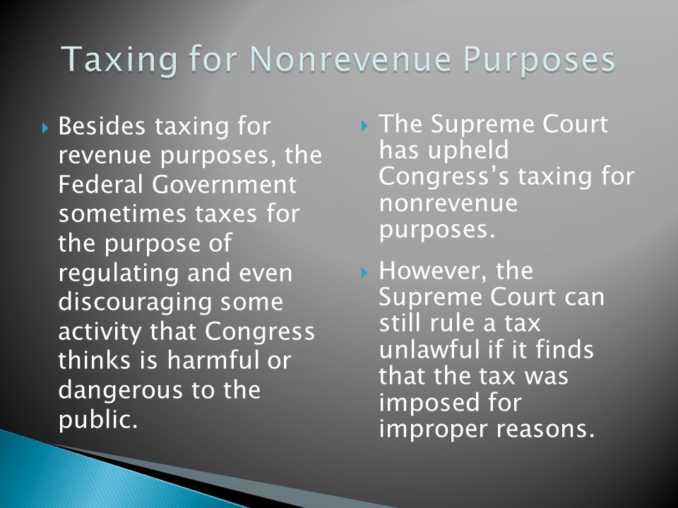  Besides taxing for revenue purposes, the Federal Government sometimes taxes for the purpose of regulating and even discouraging some activity that Congress thinks is harmful or dangerous to the public.