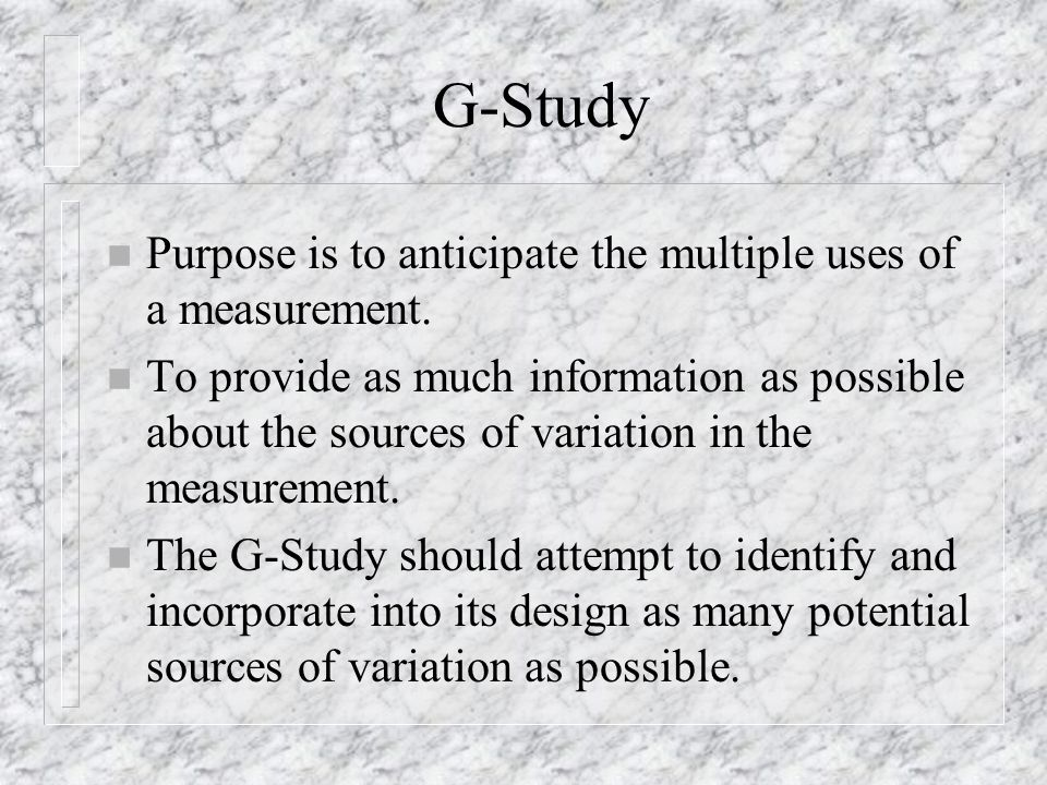 G-Study n Purpose is to anticipate the multiple uses of a measurement.