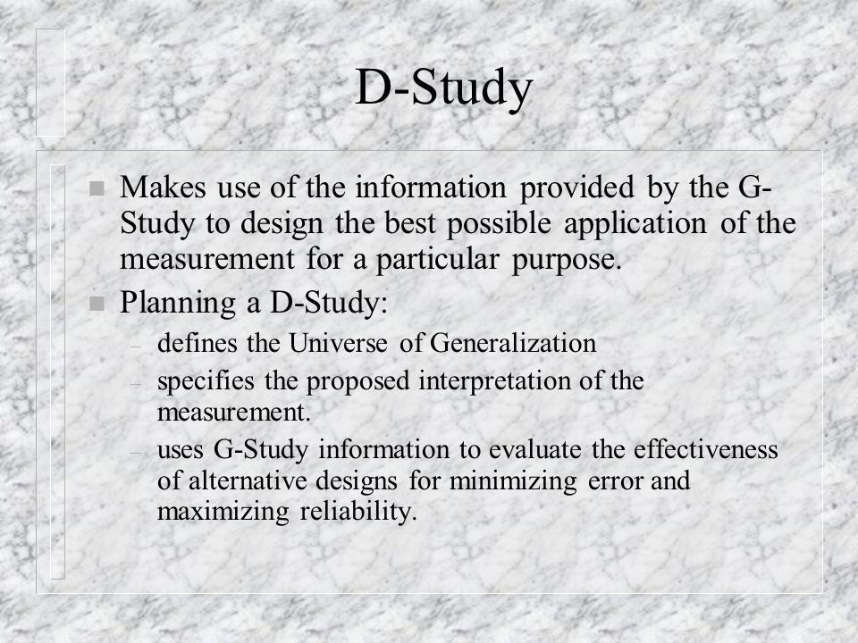 D-Study n Makes use of the information provided by the G- Study to design the best possible application of the measurement for a particular purpose.
