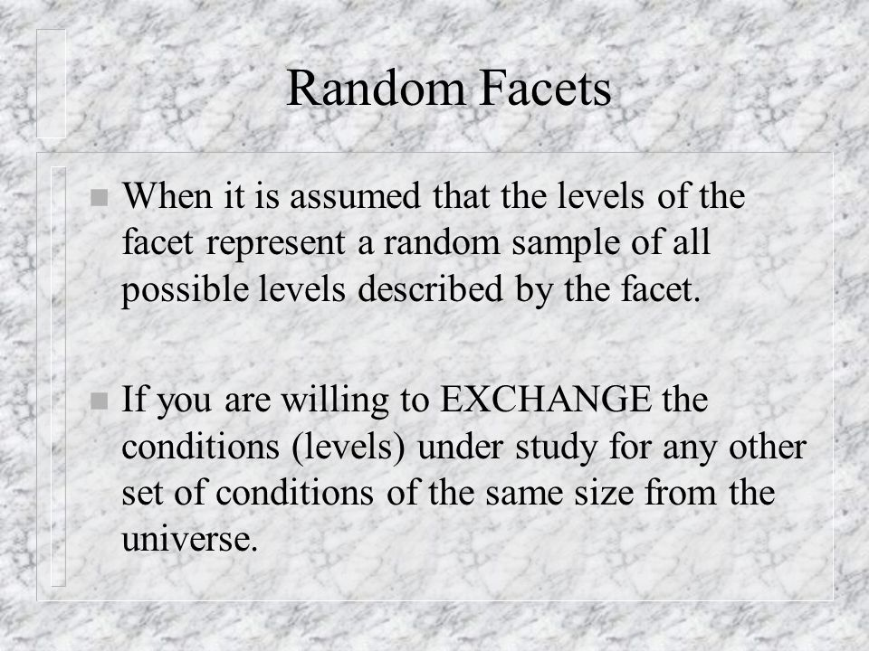 Random Facets n When it is assumed that the levels of the facet represent a random sample of all possible levels described by the facet.