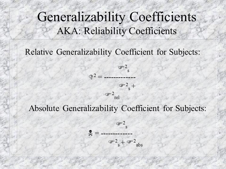 Generalizability Coefficients AKA: Reliability Coefficients Absolute Generalizability Coefficient for Subjects: F 2 s  = F 2 s + F 2 abs Relative Generalizability Coefficient for Subjects: F 2 s  2 = F 2 s + F 2 rel