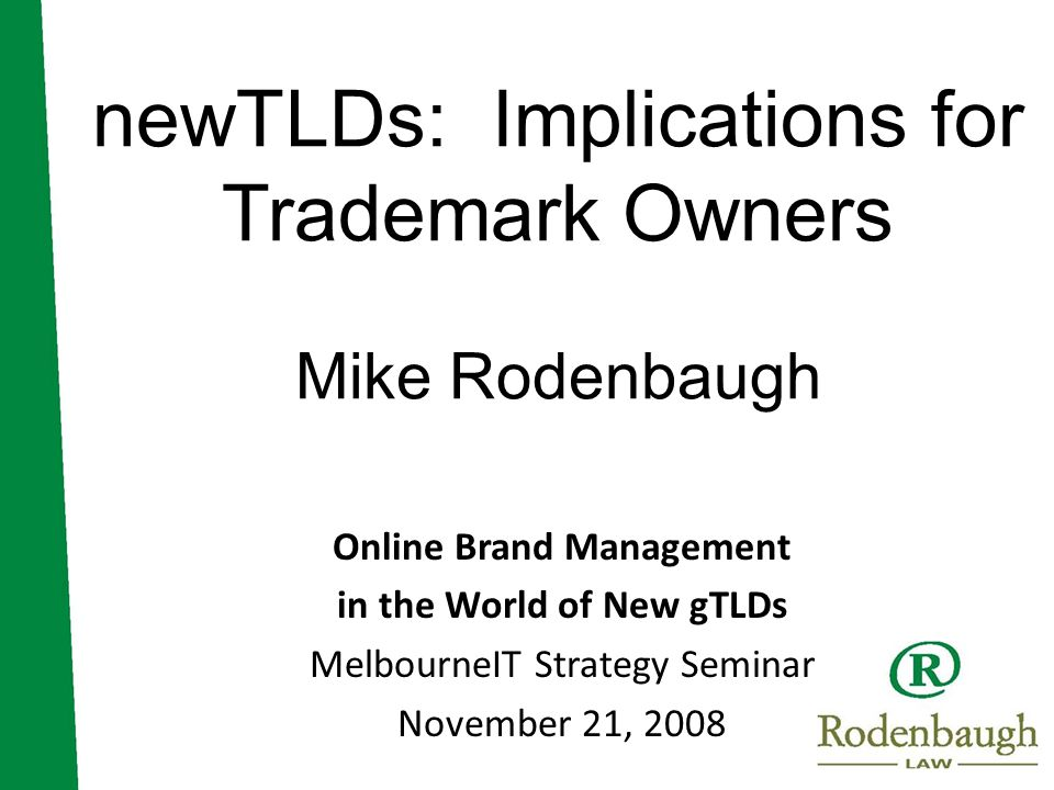 newTLDs: Implications for Trademark Owners Mike Rodenbaugh Online Brand Management in the World of New gTLDs MelbourneIT Strategy Seminar November 21, 2008