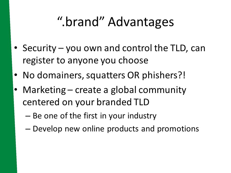 .brand Advantages Security – you own and control the TLD, can register to anyone you choose No domainers, squatters OR phishers .