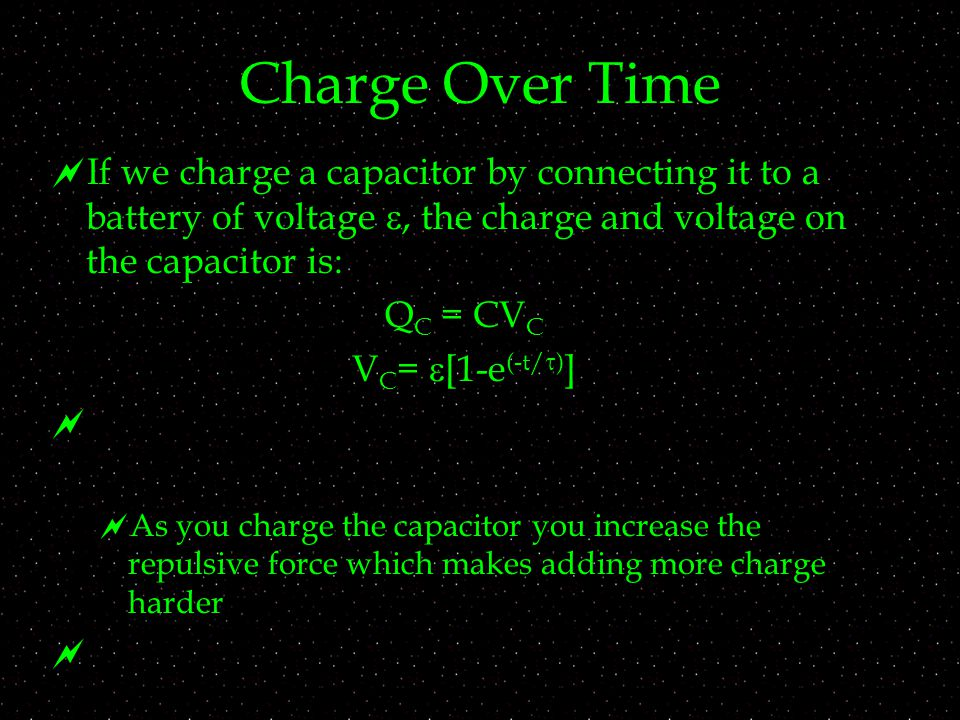 Charge Over Time  If we charge a capacitor by connecting it to a battery of voltage , the charge and voltage on the capacitor is: Q C = CV C V C =  [1-e (-t/  ) ]   As you charge the capacitor you increase the repulsive force which makes adding more charge harder 