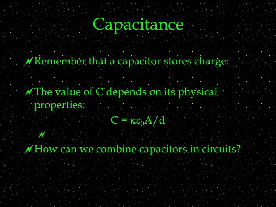 Capacitance  Remember that a capacitor stores charge:  The value of C depends on its physical properties: C =  0 A/d   How can we combine capacitors in circuits