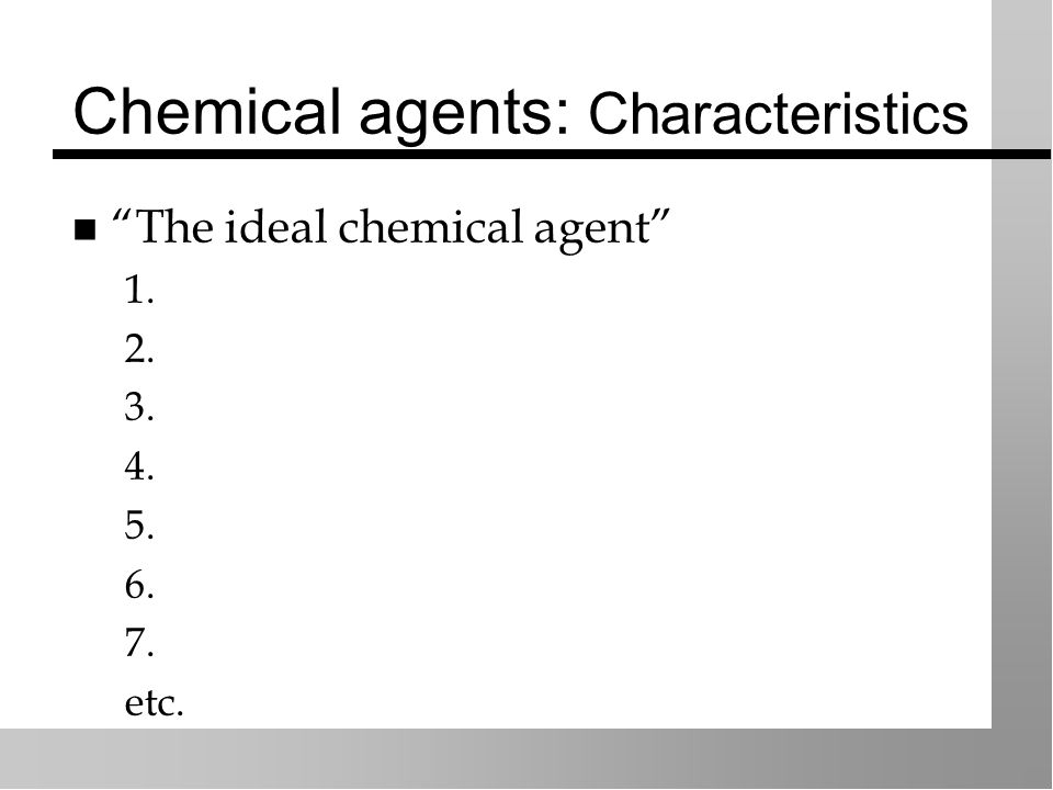 Chemical agents: Characteristics The ideal chemical agent 1. 2. 3. 4. 5. 6. 7. etc.