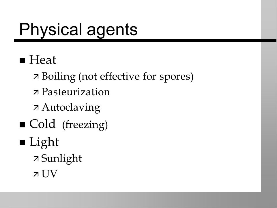 Physical agents Heat  Boiling (not effective for spores)  Pasteurization  Autoclaving Cold (freezing) Light  Sunlight  UV